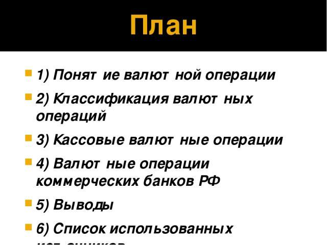 План 1) Понятие валютной операции 2) Классификация валютных операций 3) Кассовые валютные операции 4) Валютные операции коммерческих банков РФ 5) Выводы 6) Список использованных источников