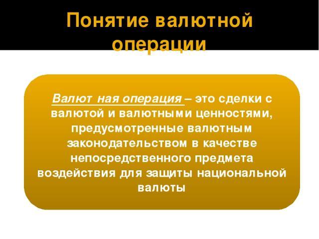 Понятие валютной операции Валютная операция – это сделки с валютой и валютными ценностями, предусмотренные валютным законодательством в качестве непосредственного предмета воздействия для защиты национальной валюты