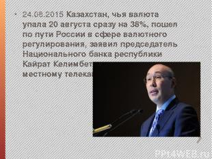 24.08.2015 Казахстан, чья валюта упала 20 августа сразу на 38%, пошел по пути Ро