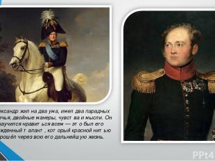 Александр жил на два ума, имел два парадных обличья, двойные манеры, чувства и м
