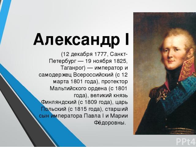 Александр I (12 декабря 1777, Санкт-Петербург — 19 ноября 1825, Таганрог) — император и самодержец Всероссийский (с 12 марта 1801 года), протектор Мальтийского ордена (с 1801 года), великий князь Финляндский (с 1809 года), царь Польский (с 1815 года…