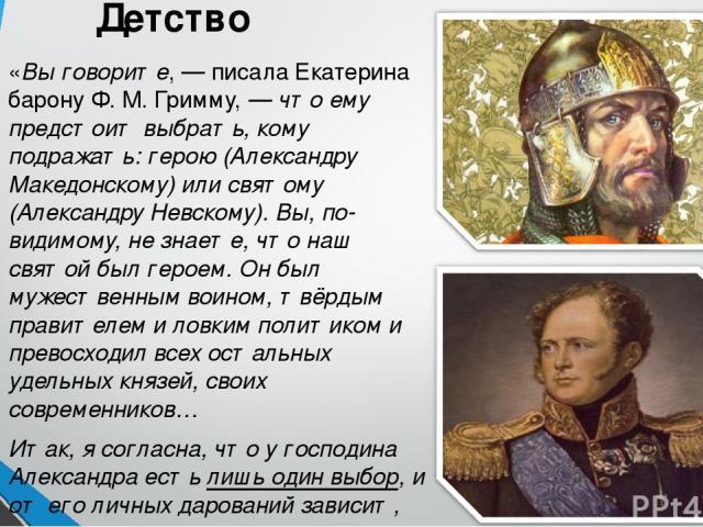 Детство «Вы говорите, — писала Екатерина барону Ф. М. Гримму, — что ему предстоит выбрать, кому подражать: герою (Александру Македонскому) или святому (Александру Невскому). Вы, по-видимому, не знаете, что наш святой был героем. Он был мужественным …
