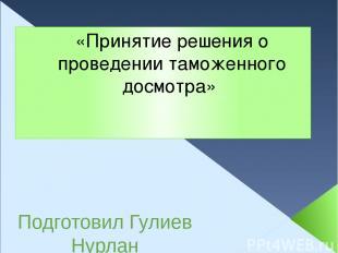 «Принятие решения о проведении таможенного досмотра» Подготовил Гулиев Нурлан