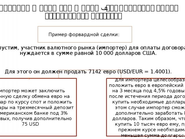Форвардный валютный курс– это цена валюты при отсроченной поставке Допустим, участник валютного рынка (импортер) для оплаты договора нуждается в сумме равной 10 000 долларов США. Для этого он должен продать 7142 евро (USD/EUR = 1.4001). Пример форв…