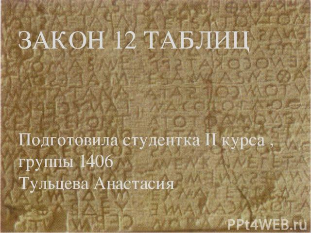 Подготовила студентка II курса , группы 1406 Тульцева Анастасия ЗАКОН 12 ТАБЛИЦ