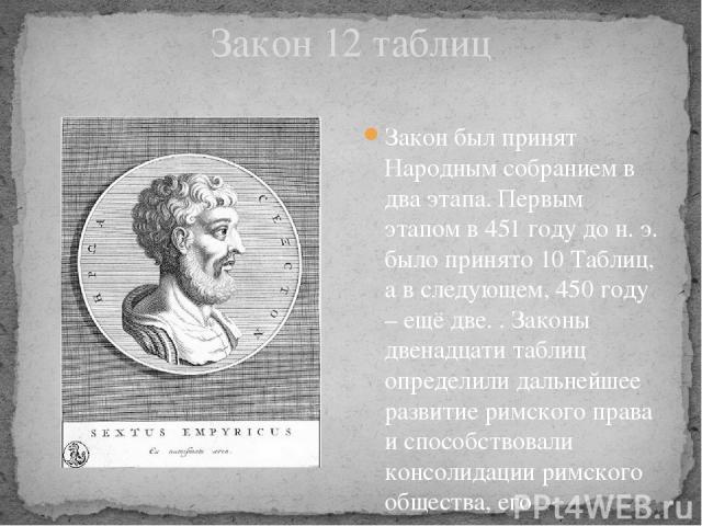 Закон 12 таблиц Закон был принят Народным собранием в два этапа. Первым этапом в 451 году до н. э. было принято 10 Таблиц, а в следующем, 450 году – ещё две. . Законы двенадцати таблиц определили дальнейшее развитие римского права и способствовали к…