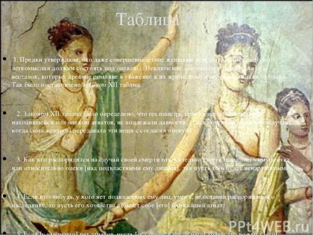 1. Предки утверждали, что даже совершеннолетние женщины вследствие присущего им легкомыслия должны состоять под опекою... Исключение допускалось только для дев-весталок, которых древние римляне в уважение к их жреческому сану освобождали от опеки. Т…