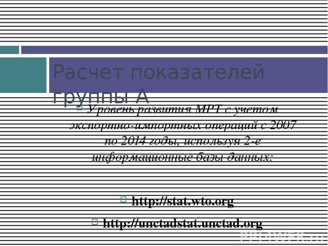 Уровень развития МРТ с учетом экспортно-импортных операций с 2007 по 2014 годы, используя 2-е информационные базы данных: http://stat.wto.org http://unctadstat.unctad.org Расчет показателей группы А