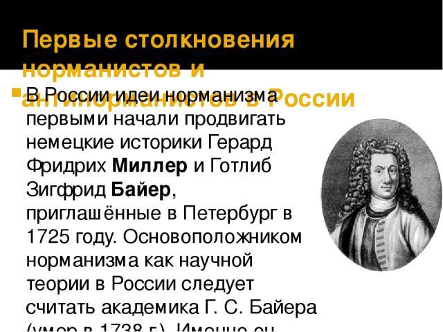 Первые столкновения норманистов и антинорманистов в России В России идеи норманизма первыми начали продвигать немецкие историки Герард Фридрих Миллер и Готлиб Зигфрид Байер, приглашённые в Петербург в 1725 году. Основоположником норманизма как научн…