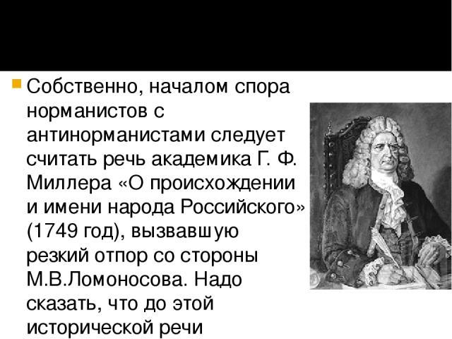 Собственно, началом спора норманистов с антинорманистами следует считать речь академика Г. Ф. Миллера «О происхождении и имени народа Российского» (1749 год), вызвавшую резкий отпор со стороны М.В.Ломоносова. Надо сказать, что до этой исторической р…