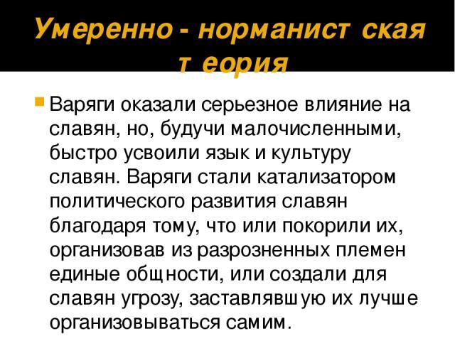Умеренно-норманистскаятеория Варяги оказали серьезное влияние на славян, но, будучи малочисленными, быстро усвоили язык и культуру славян. Варяги стали катализатором политического развития славян благодаря тому, что или покорили их, организовав и…