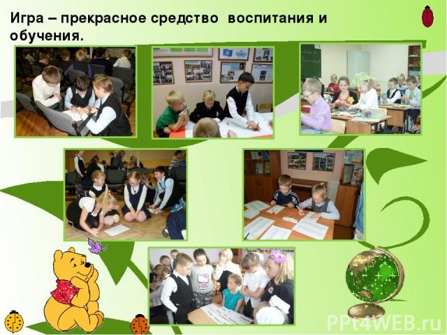 Игра – прекрасное средство воспитания и обучения.