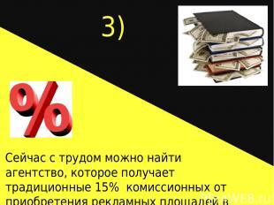 3) Сейчас с трудом можно найти агентство, которое получает традиционные 15% коми