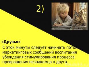 2) «Друзья» С этой минуты следует начинать поток маркетинговых сообщений воспита