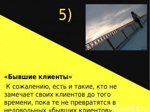 5) «Бывшие клиенты» К сожалению, есть и такие, кто не замечает своих клиентов до