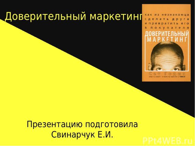 Доверительный маркетинг Презентацию подготовила Свинарчук Е.И.