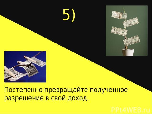 5) Постепенно превращайте полученное разрешение в свой доход.