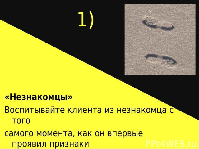 1) «Незнакомцы» Воспитывайте клиента из незнакомца с того самого момента, как он впервые проявил признаки Заинтересованности.