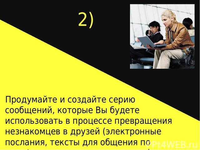 2) Продумайте и создайте серию сообщений, которые Вы будете использовать в процессе превращения незнакомцев в друзей (электронные послания, тексты для общения по телефону, серия писем, серия web-страниц).