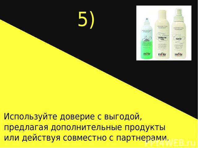 5) Используйте доверие с выгодой, предлагая дополнительные продукты или действуя совместно с партнерами.