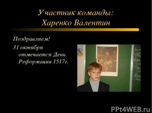 Участник команды: Харенко Валентин Поздравляем! 31 октября отмечается День Рефор