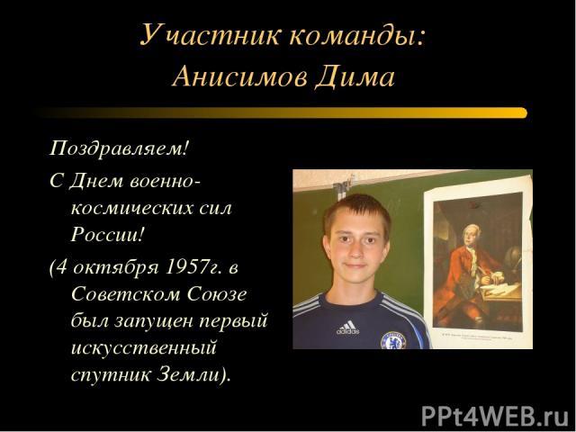 Участник команды: Анисимов Дима Поздравляем! С Днем военно-космических сил России! (4 октября 1957г. в Советском Союзе был запущен первый искусственный спутник Земли).