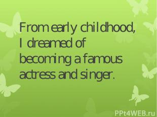 From early childhood, I dreamed of becoming a famous actress and singer.