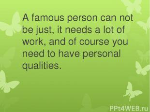 A famous person can not be just, it needs a lot of work, and of course you need