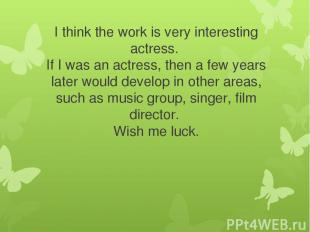 I think the work is very interesting actress. If I was an actress, then a few ye