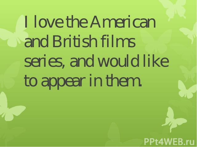 I love the American and British films series, and would like to appear in them.