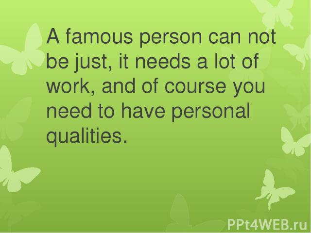 A famous person can not be just, it needs a lot of work, and of course you need to have personal qualities.
