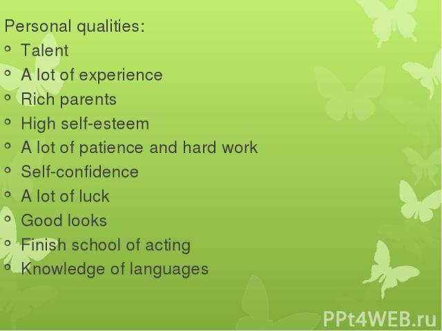 Personal qualities: Talent A lot of experience Rich parents High self-esteem A lot of patience and hard work Self-confidence A lot of luck Good looks Finish school of acting Knowledge of languages
