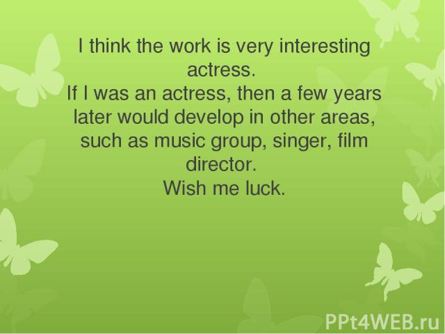 I think the work is very interesting actress. If I was an actress, then a few years later would develop in other areas, such as music group, singer, film director. Wish me luck.