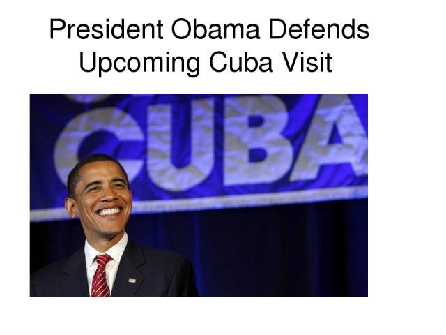 President Obama Defends Upcoming Cuba Visit