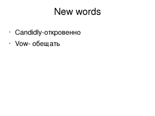 New words Candidly-откровенно Vow- обещать