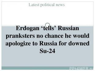 Latest political news Erdogan 'tells' Russian pranksters no chance he would apol