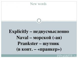New words Explicitly – недвусмысленно Naval – морской (-ая) Prankster – шутник (