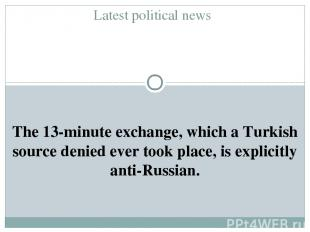 Latest political news The 13-minute exchange, which a Turkish source denied ever