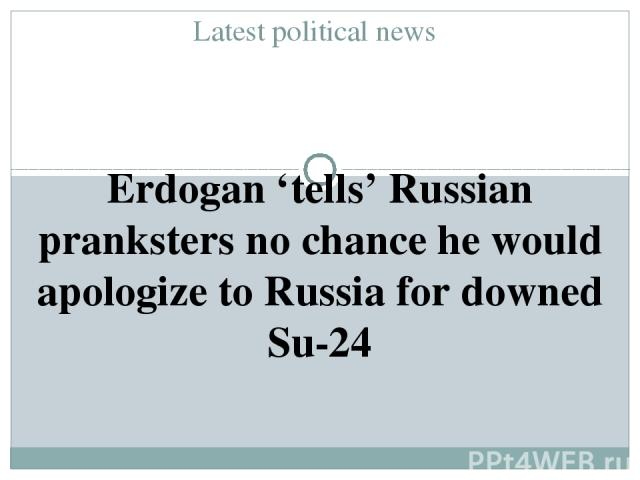 Latest political news Erdogan 'tells' Russian pranksters no chance he would apologize to Russia for downed Su-24