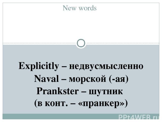 New words Explicitly – недвусмысленно Naval – морской (-ая) Prankster – шутник (в конт. – «пранкер»)