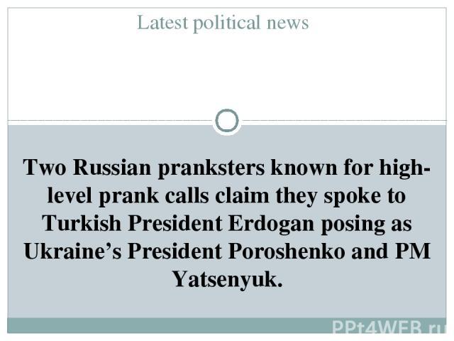 Latest political news Two Russian pranksters known for high-level prank calls claim they spoke to Turkish President Erdogan posing as Ukraine's President Poroshenko and PM Yatsenyuk.