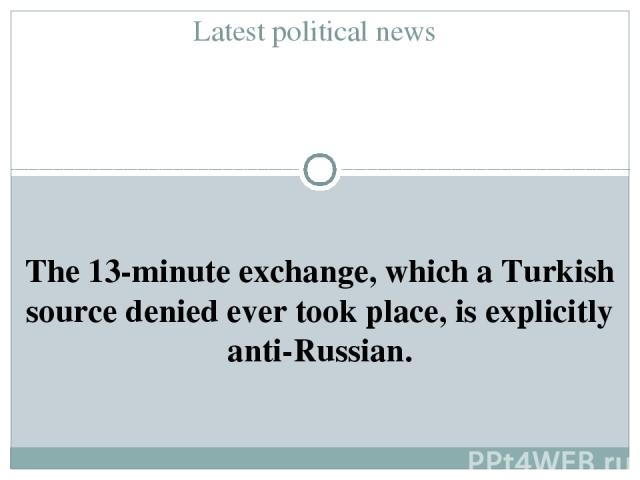 Latest political news The 13-minute exchange, which a Turkish source denied ever took place, is explicitly anti-Russian.