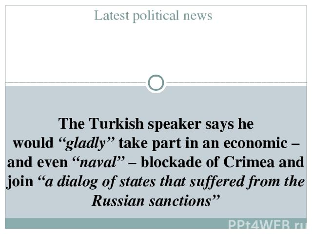 """Latest political news The Turkish speaker says he would""""gladly""""take part in an economic – and even""""naval""""– blockade of Crimea and join""""a dialog of states that suffered from the Russian sanctions"""""""