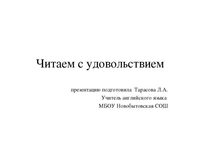Читаем с удовольствием презентацию подготовила Тарасова Л.А. Учитель английского языка МБОУ Новобытовская СОШ