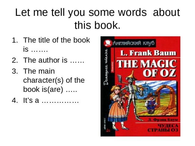 Let me tell you some words about this book. The title of the book is ……. The author is …… The main character(s) of the book is(are) ….. It's a ……………