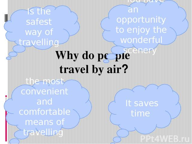 Why do people travel by air? Is the safest way of travelling You have an opportunity to enjoy the wonderful scenery the most convenient and comfortable means of travelling It saves time