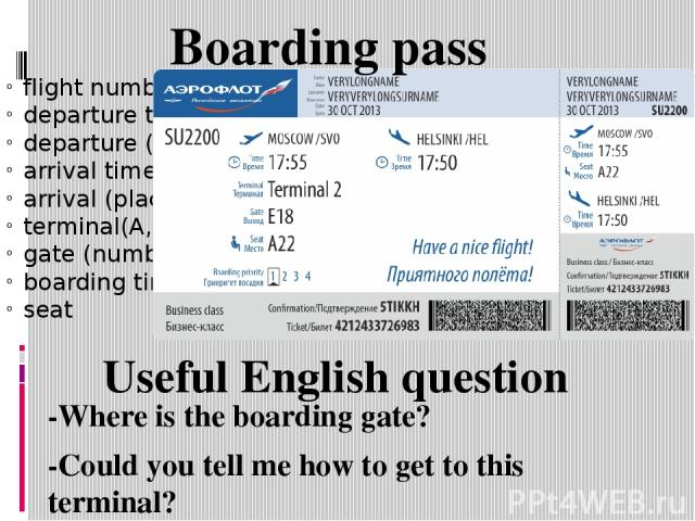 flight number departure time departure (place) arrival time arrival (place) terminal(A,B,C,etc) gate (number) boarding time seat Boarding pass -Where is the boarding gate? -Could you tell me how to get to this terminal? Useful English question