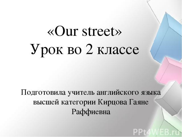 Подготовила учитель английского языка высшей категории Кирцова Гаяне Раффиевна «Our street» Урок во 2 классе