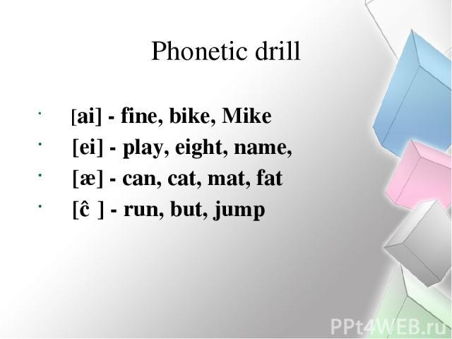 Phonetic drill [ai] - fine, bike, Mike [ei] - play, eight, name, [æ] - can, cat, mat, fat [Ʌ] - run, but, jump