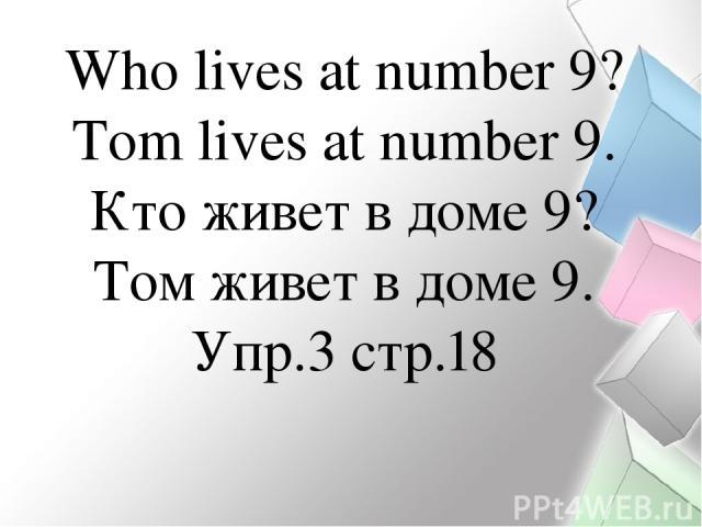Who lives at number 9? Тom lives at number 9. Кто живет в доме 9? Том живет в доме 9. Упр.3 стр.18